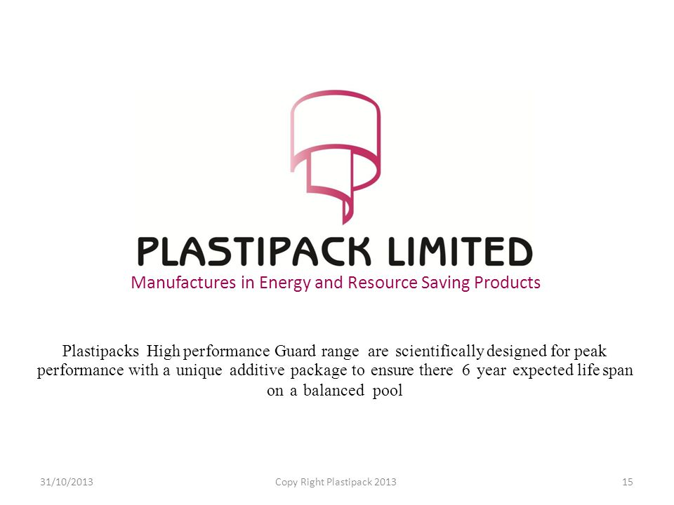 Manufactures in Energy and Resource Saving Products Plastipacks High performance Guard range are scientifically designed for peak performance with a unique additive package to ensure there 6 year expected life span on a balanced pool 31/10/2013Copy Right Plastipack 201315