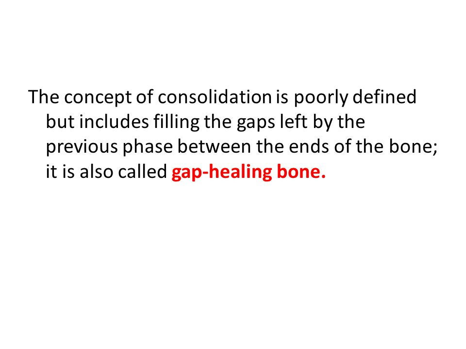 The concept of consolidation is poorly defined but includes filling the gaps left by the previous phase between the ends of the bone; it is also called gap-healing bone.