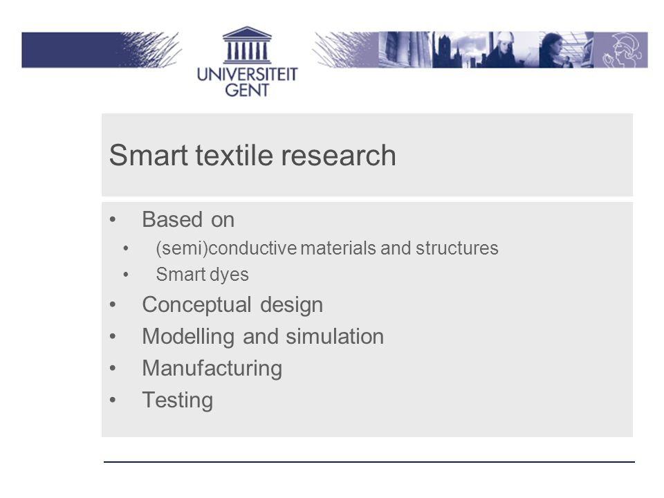 Smart textile research Based on (semi)conductive materials and structures Smart dyes Conceptual design Modelling and simulation Manufacturing Testing
