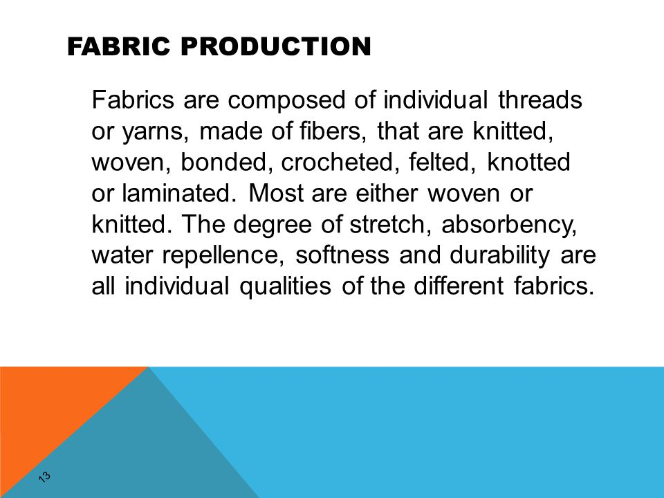 13 FABRIC PRODUCTION Fabrics are composed of individual threads or yarns, made of fibers, that are knitted, woven, bonded, crocheted, felted, knotted or laminated.