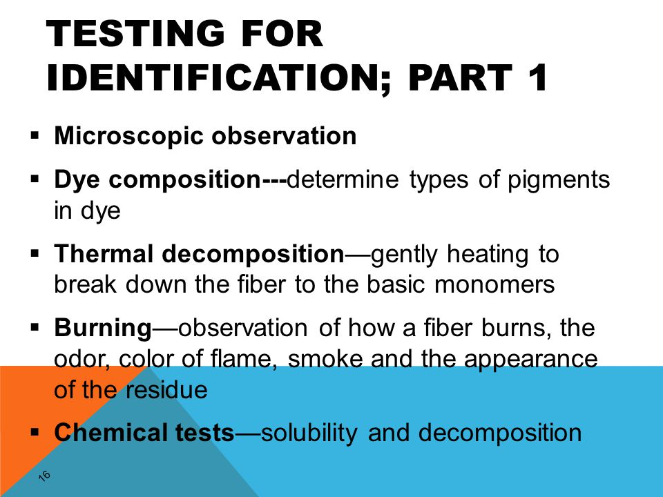 16 TESTING FOR IDENTIFICATION; PART 1  Microscopic observation  Dye composition---determine types of pigments in dye  Thermal decomposition—gently heating to break down the fiber to the basic monomers  Burning—observation of how a fiber burns, the odor, color of flame, smoke and the appearance of the residue  Chemical tests—solubility and decomposition