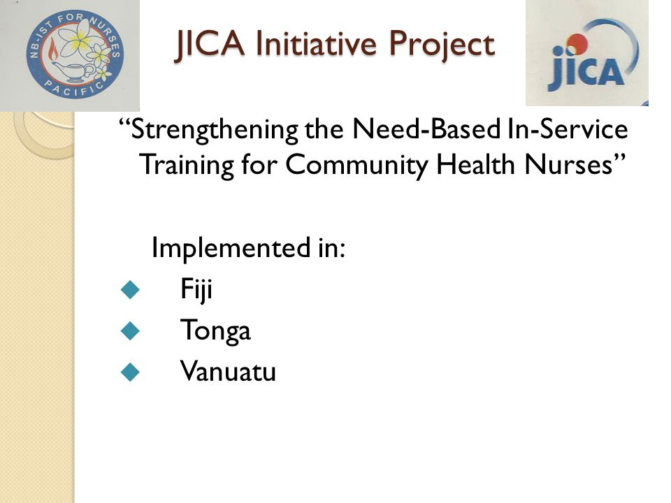 JICA Initiative Project Strengthening the Need-Based In-Service Training for Community Health Nurses Implemented in:  Fiji  Tonga  Vanuatu