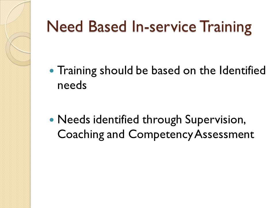 Need Based In-service Training Training should be based on the Identified needs Needs identified through Supervision, Coaching and Competency Assessment
