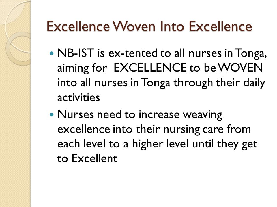 Excellence Woven Into Excellence NB-IST is ex-tented to all nurses in Tonga, aiming for EXCELLENCE to be WOVEN into all nurses in Tonga through their daily activities Nurses need to increase weaving excellence into their nursing care from each level to a higher level until they get to Excellent