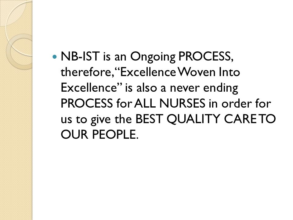 NB-IST is an Ongoing PROCESS, therefore, Excellence Woven Into Excellence is also a never ending PROCESS for ALL NURSES in order for us to give the BEST QUALITY CARE TO OUR PEOPLE.