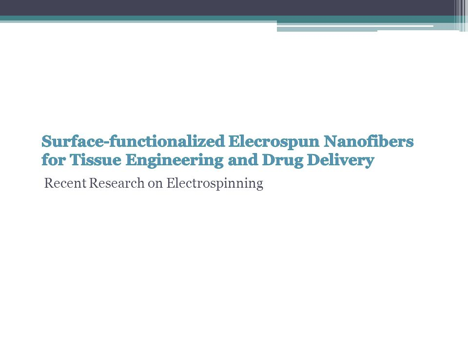 Electrospun Nanofibers High surface area to volume ratio Versatile method for preparing nanofibrous meshes Potential applications: ▫Biomedical devices ▫Tissue engineering scaffolds ▫Drug delivery carriers Done through Surface Modification ▫Plasma treatment ▫Wet chemical method ▫Surface graft polymerization ▫Co-electrospinning of surface active agents and polymers Creates bio-modulating microenvironments to contacting cells and tissues Surface-functionalized Electrospun Nanofibers for Tissue Engineering and Drug Delivery.