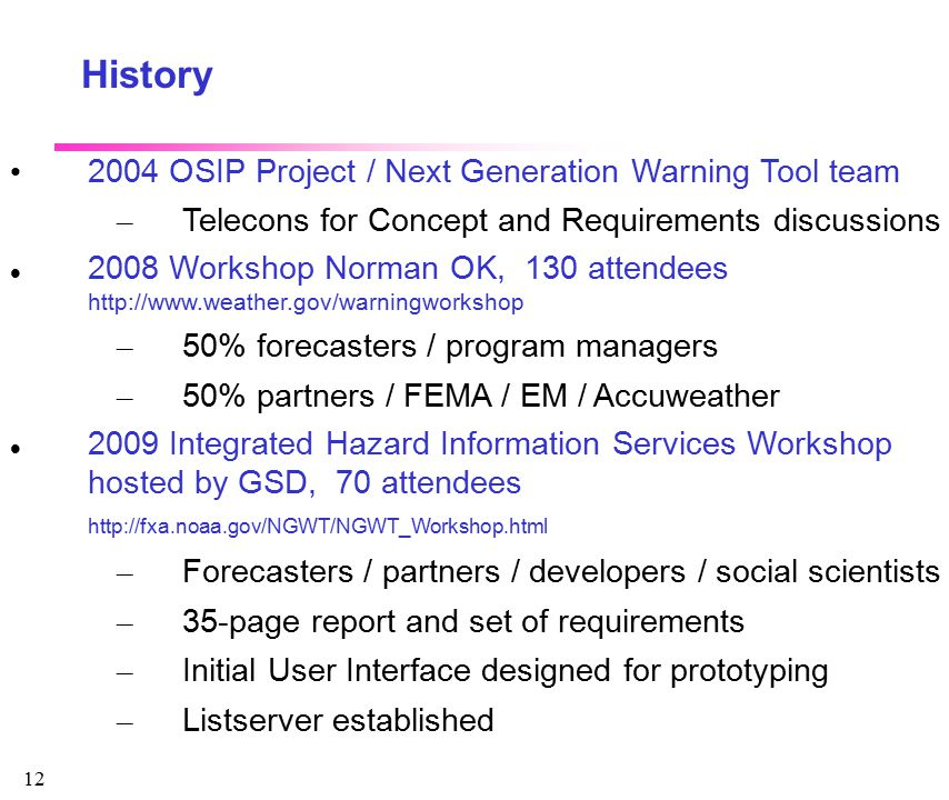 12 History 2004 OSIP Project / Next Generation Warning Tool team – Telecons for Concept and Requirements discussions 2008 Workshop Norman OK, 130 atte