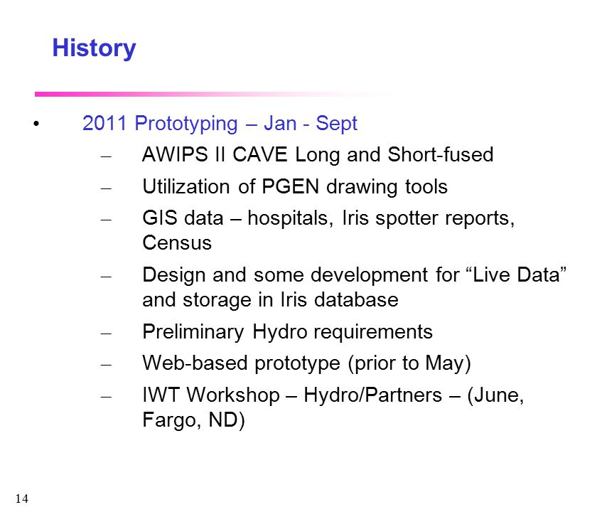 14 History 2011 Prototyping – Jan - Sept – AWIPS II CAVE Long and Short-fused – Utilization of PGEN drawing tools – GIS data – hospitals, Iris spotter