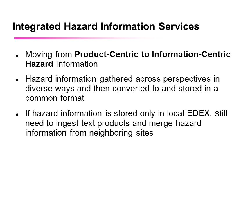 April 2002 Integrated Hazard Information Services Moving from Product-Centric to Information-Centric Hazard Information Hazard information gathered across perspectives in diverse ways and then converted to and stored in a common format If hazard information is stored only in local EDEX, s till need to ingest text products and merge hazard information from neighboring sites
