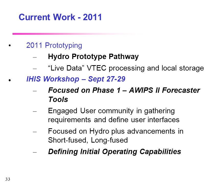 """33 Current Work - 2011 2011 Prototyping – Hydro Prototype Pathway – """"Live Data"""" VTEC processing and local storage IHIS Workshop – Sept 27-29 – Focused"""