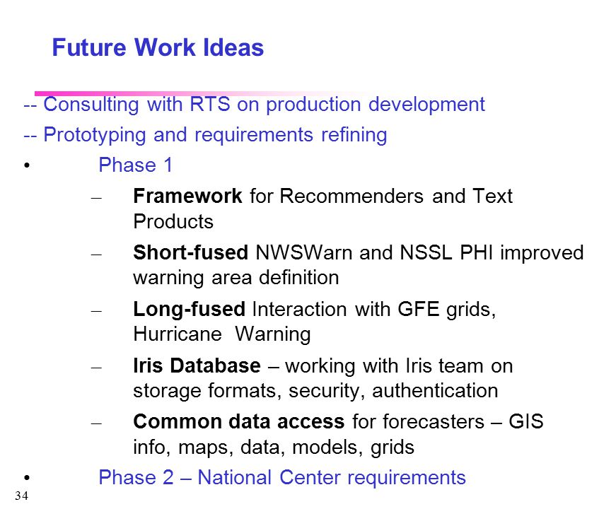 34 Future Work Ideas -- Consulting with RTS on production development -- Prototyping and requirements refining Phase 1 – Framework for Recommenders and Text Products – Short-fused NWSWarn and NSSL PHI improved warning area definition – Long-fused Interaction with GFE grids, Hurricane Warning – Iris Database – working with Iris team on storage formats, security, authentication – Common data access for forecasters – GIS info, maps, data, models, grids Phase 2 – National Center requirements