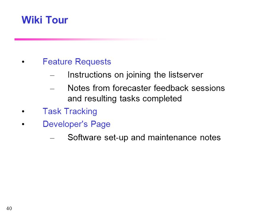 40 Wiki Tour Feature Requests – Instructions on joining the listserver – Notes from forecaster feedback sessions and resulting tasks completed Task Tracking Developer s Page – Software set-up and maintenance notes