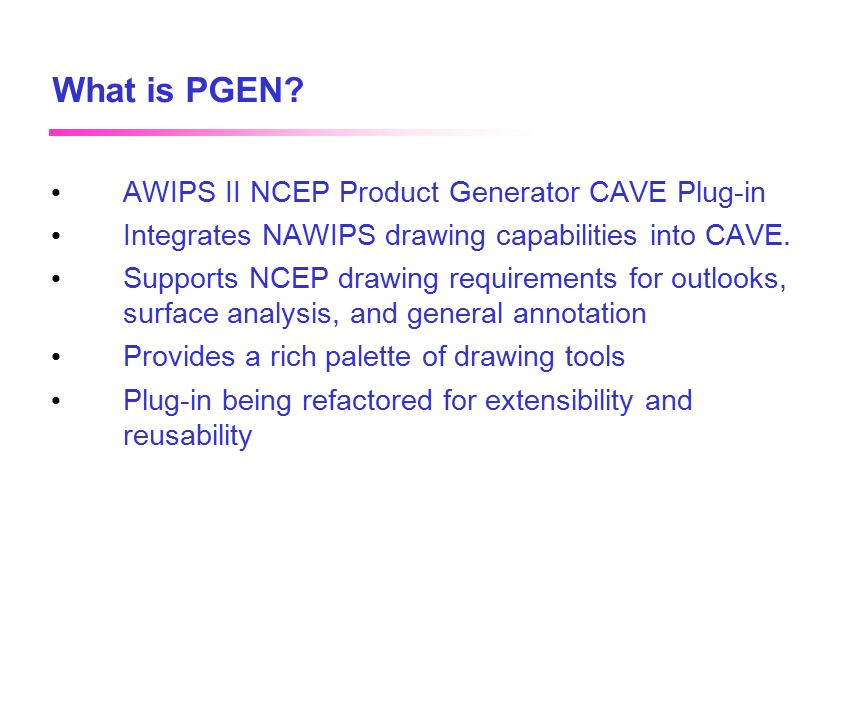 April 2002 What is PGEN? AWIPS II NCEP Product Generator CAVE Plug-in Integrates NAWIPS drawing capabilities into CAVE. Supports NCEP drawing requirem