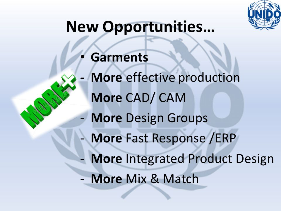Garments - More effective production -More CAD/ CAM -More Design Groups -More Fast Response /ERP -More Integrated Product Design -More Mix & Match New Opportunities…