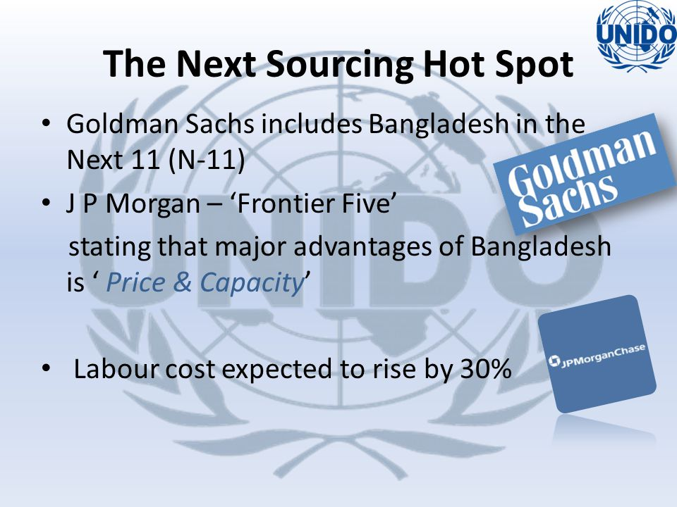 Goldman Sachs includes Bangladesh in the Next 11 (N-11) J P Morgan – 'Frontier Five' stating that major advantages of Bangladesh is ' Price & Capacity