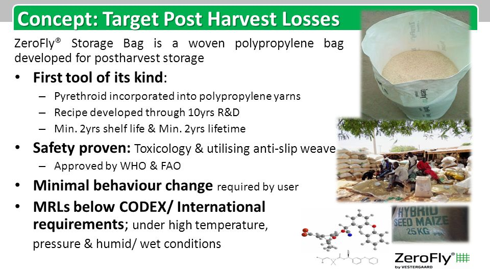 Concept: Target Post Harvest Losses ZeroFly® Storage Bag is a woven polypropylene bag developed for postharvest storage First tool of its kind: – Pyrethroid incorporated into polypropylene yarns – Recipe developed through 10yrs R&D – Min.