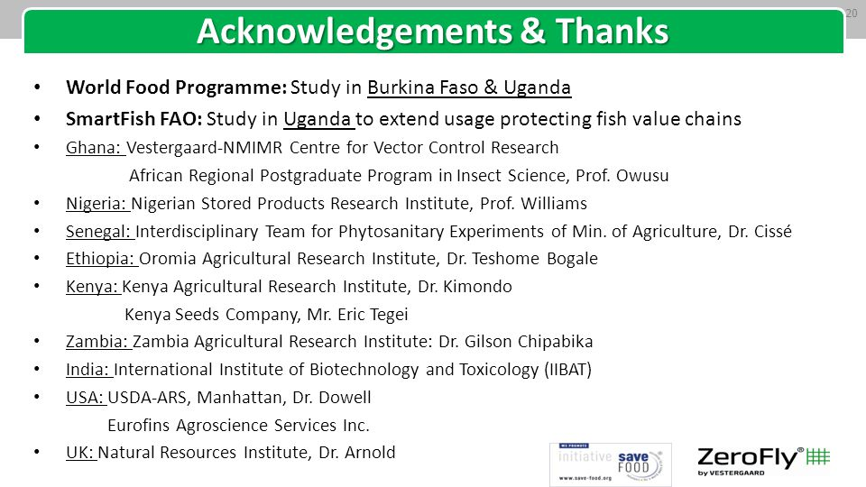 Acknowledgements & Thanks World Food Programme: Study in Burkina Faso & Uganda SmartFish FAO: Study in Uganda to extend usage protecting fish value chains Ghana: Vestergaard-NMIMR Centre for Vector Control Research African Regional Postgraduate Program in Insect Science, Prof.