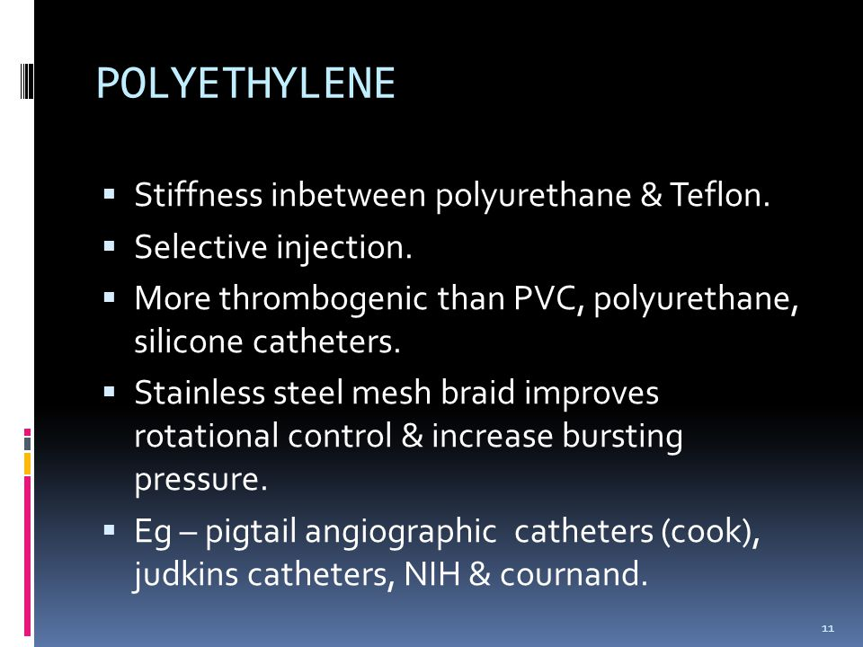  Stiffness inbetween polyurethane & Teflon.  Selective injection.  More thrombogenic than PVC, polyurethane, silicone catheters.  Stainless steel