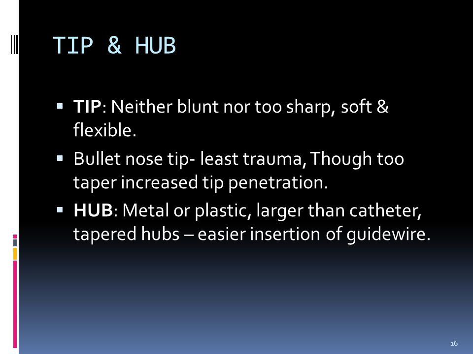  TIP: Neither blunt nor too sharp, soft & flexible.  Bullet nose tip- least trauma, Though too taper increased tip penetration.  HUB: Metal or plas