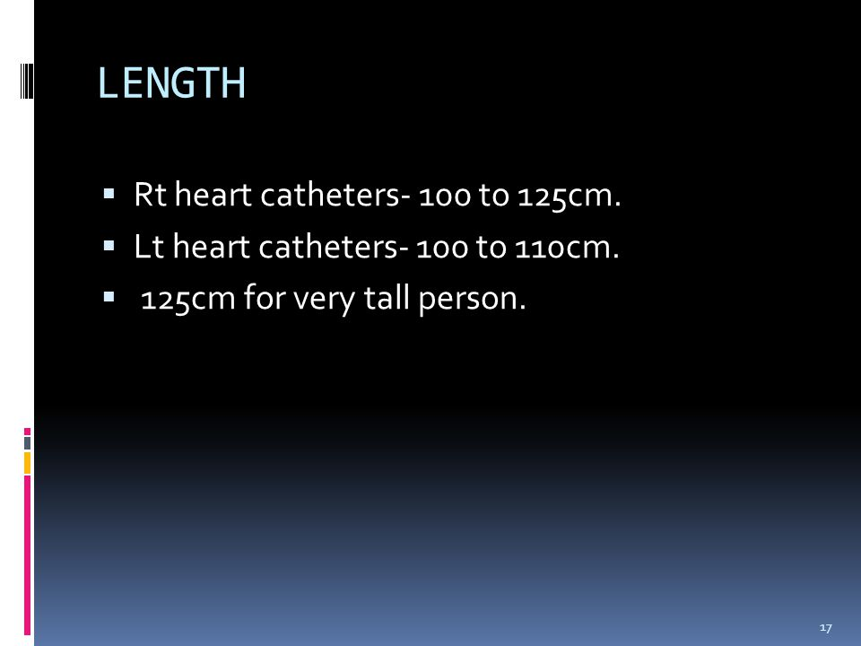  Rt heart catheters- 100 to 125cm.  Lt heart catheters- 100 to 110cm.  125cm for very tall person. LENGTH 17