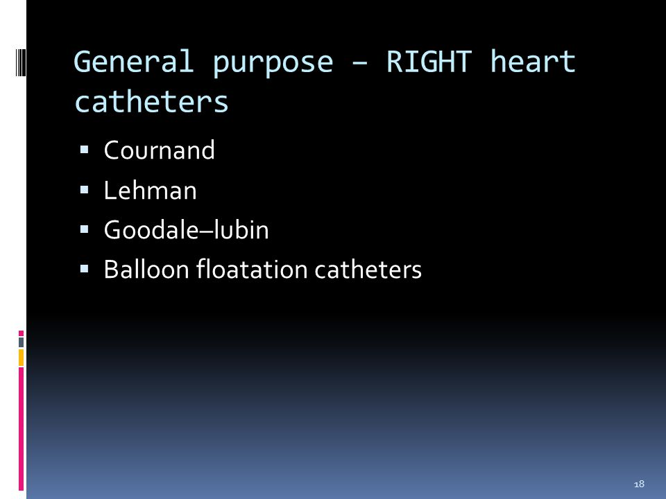  Cournand  Lehman  Goodale–lubin  Balloon floatation catheters General purpose – RIGHT heart catheters 18