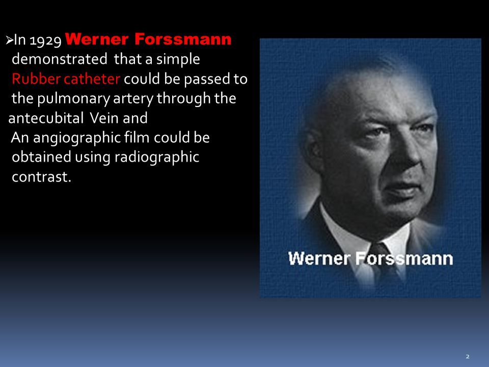 2  In 1929 Werner Forssmann demonstrated that a simple Rubber catheter could be passed to the pulmonary artery through the antecubital Vein and An an