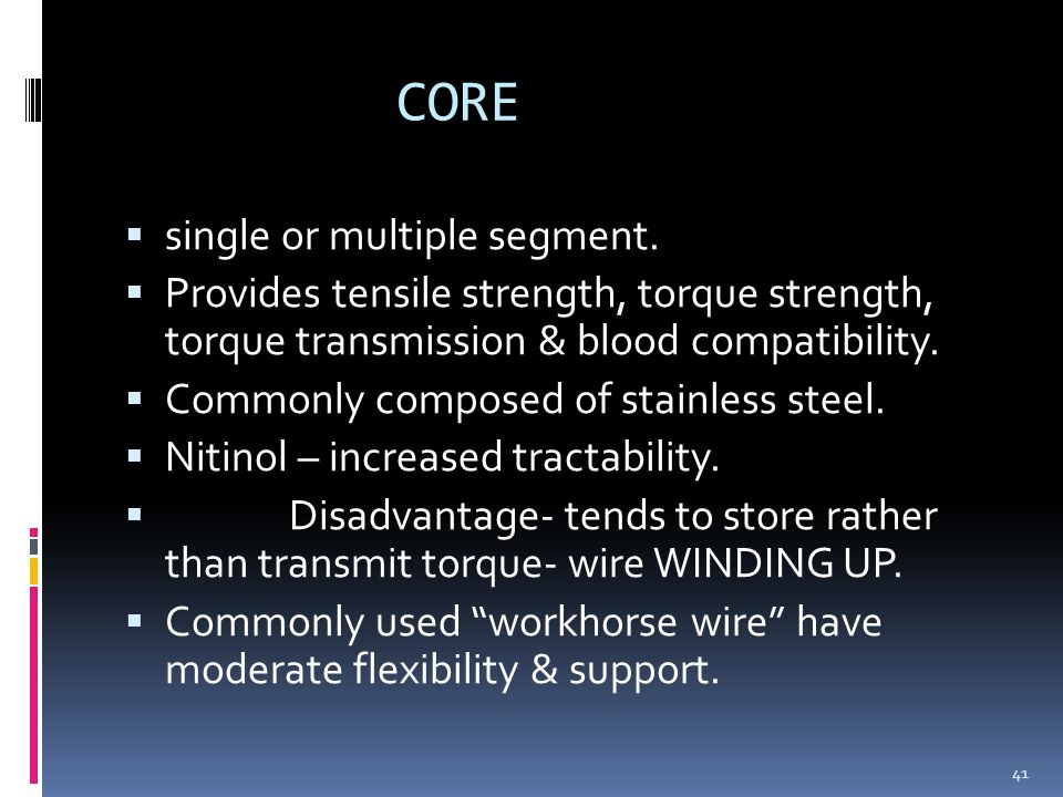 CORE  single or multiple segment.  Provides tensile strength, torque strength, torque transmission & blood compatibility.  Commonly composed of sta