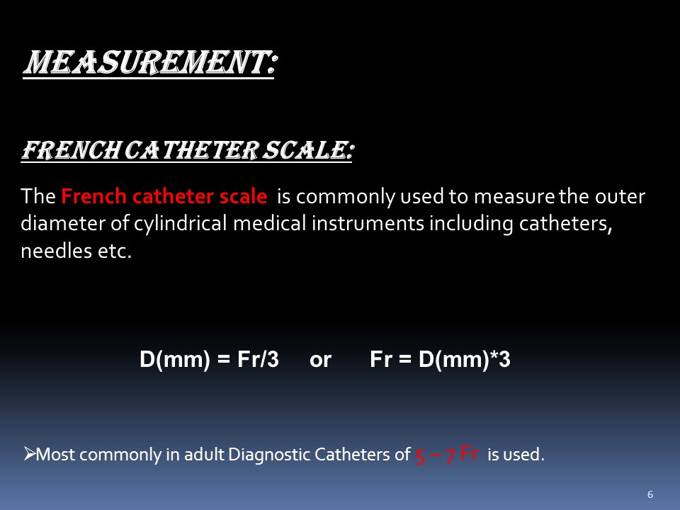 6 FRENCH CATHETER SCALE: The French catheter scale is commonly used to measure the outer diameter of cylindrical medical instruments including cathete
