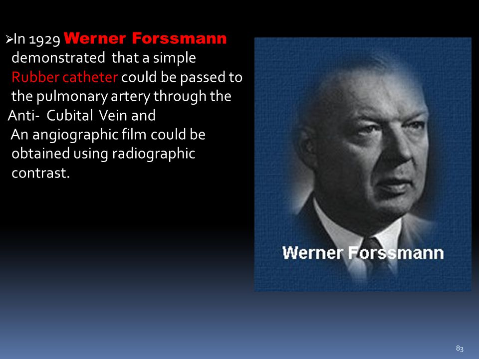 83  In 1929 Werner Forssmann demonstrated that a simple Rubber catheter could be passed to the pulmonary artery through the Anti- Cubital Vein and An