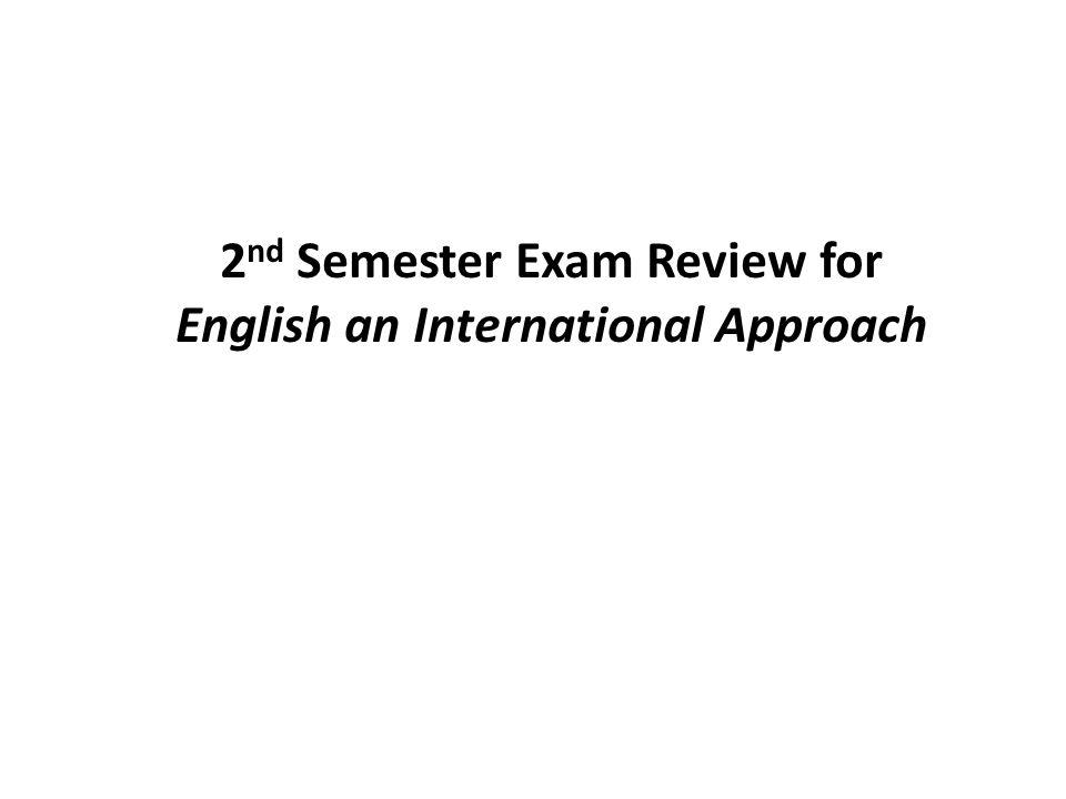 2 nd Semester Exam Review for English an International Approach