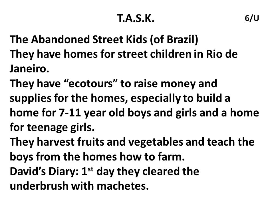 """T.A.S.K. The Abandoned Street Kids (of Brazil) They have homes for street children in Rio de Janeiro. They have """"ecotours"""" to raise money and supplies"""