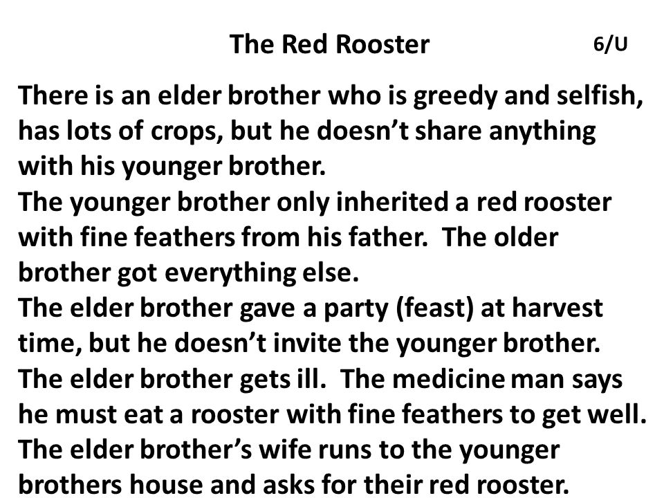 The Red Rooster There is an elder brother who is greedy and selfish, has lots of crops, but he doesn't share anything with his younger brother.