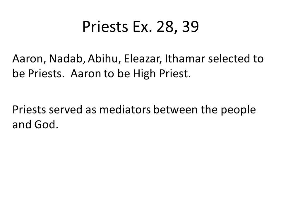 Priests Ex. 28, 39 Aaron, Nadab, Abihu, Eleazar, Ithamar selected to be Priests.