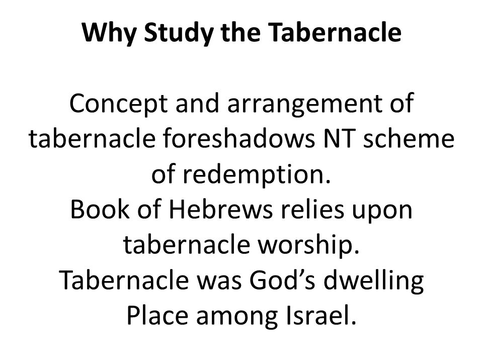 Why Study the Tabernacle Concept and arrangement of tabernacle foreshadows NT scheme of redemption.