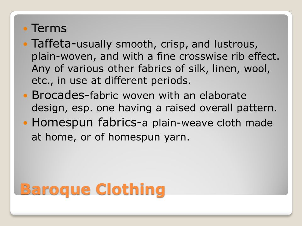 Baroque Clothing Terms Taffeta- usually smooth, crisp, and lustrous, plain-woven, and with a fine crosswise rib effect. Any of various other fabrics o