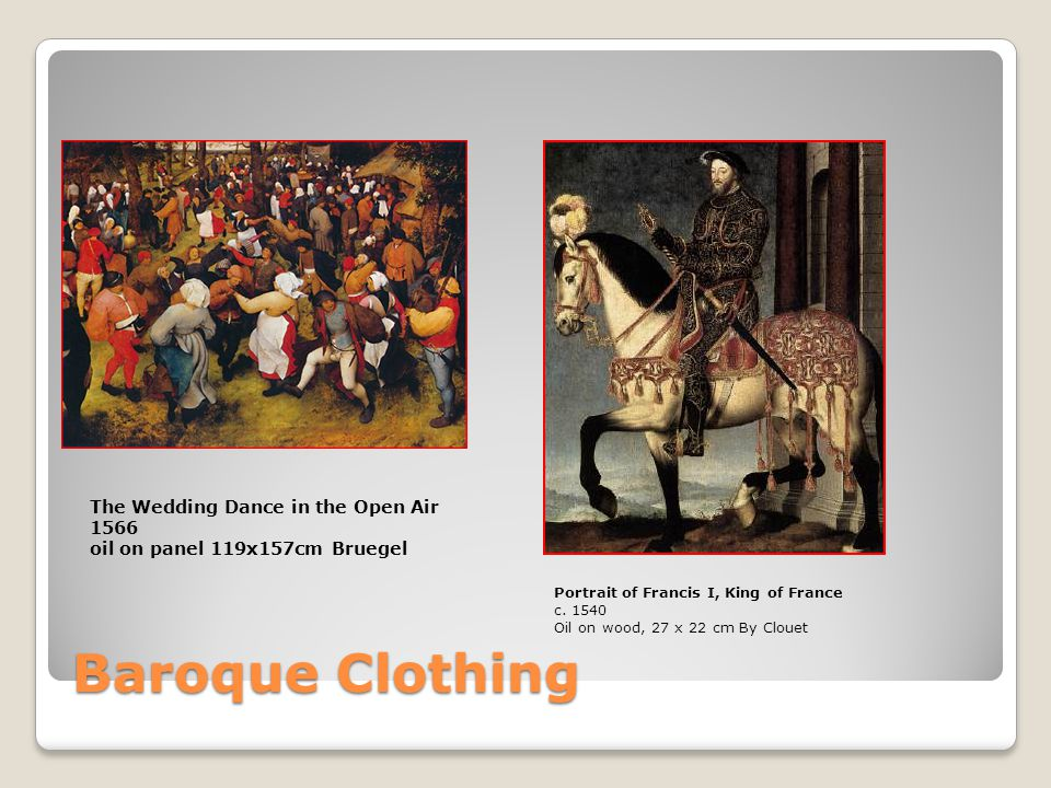 Baroque Clothing Portrait of Francis I, King of France c. 1540 Oil on wood, 27 x 22 cm By Clouet The Wedding Dance in the Open Air 1566 oil on panel 1