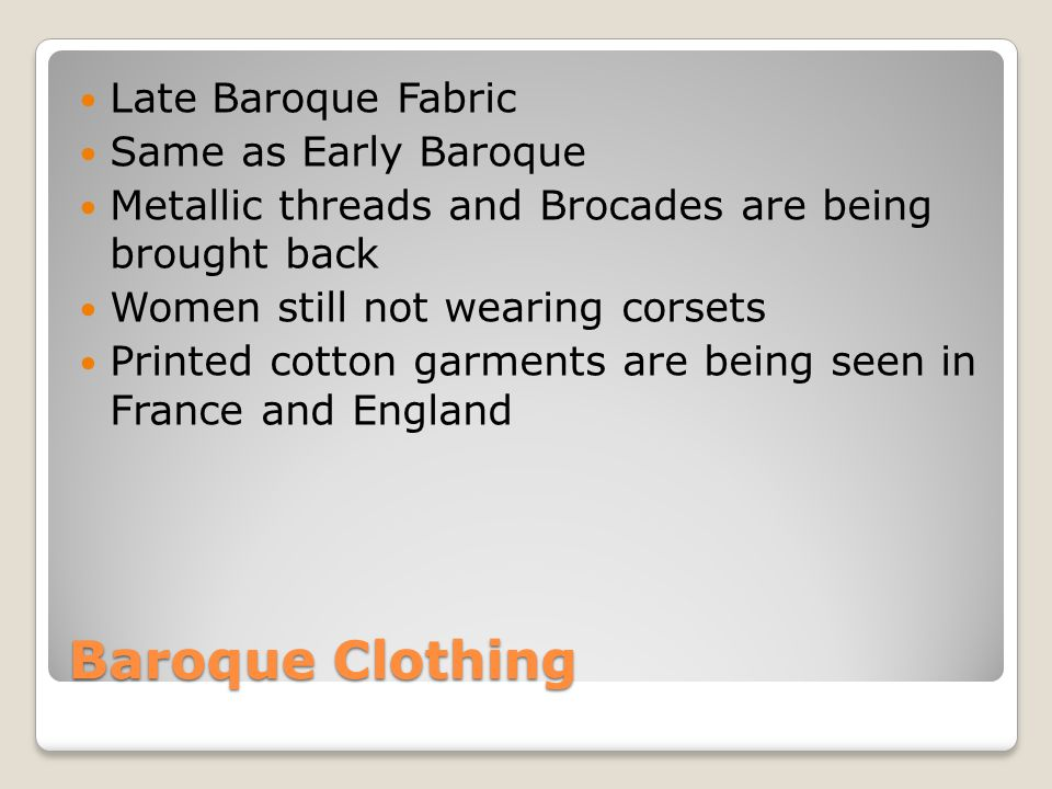 Baroque Clothing Late Baroque Fabric Same as Early Baroque Metallic threads and Brocades are being brought back Women still not wearing corsets Printe