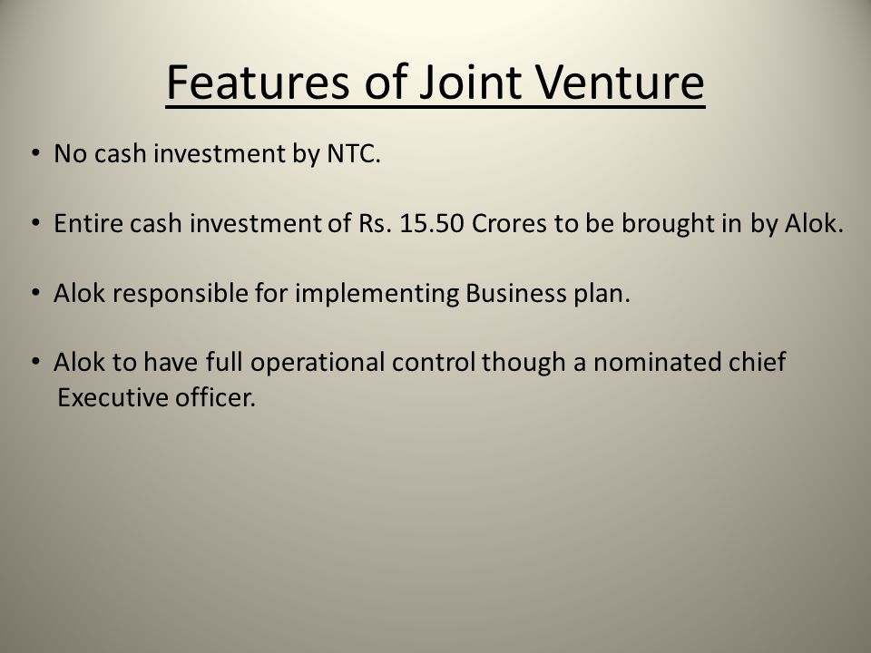 Features of Joint Venture No cash investment by NTC. Entire cash investment of Rs. 15.50 Crores to be brought in by Alok. Alok responsible for impleme