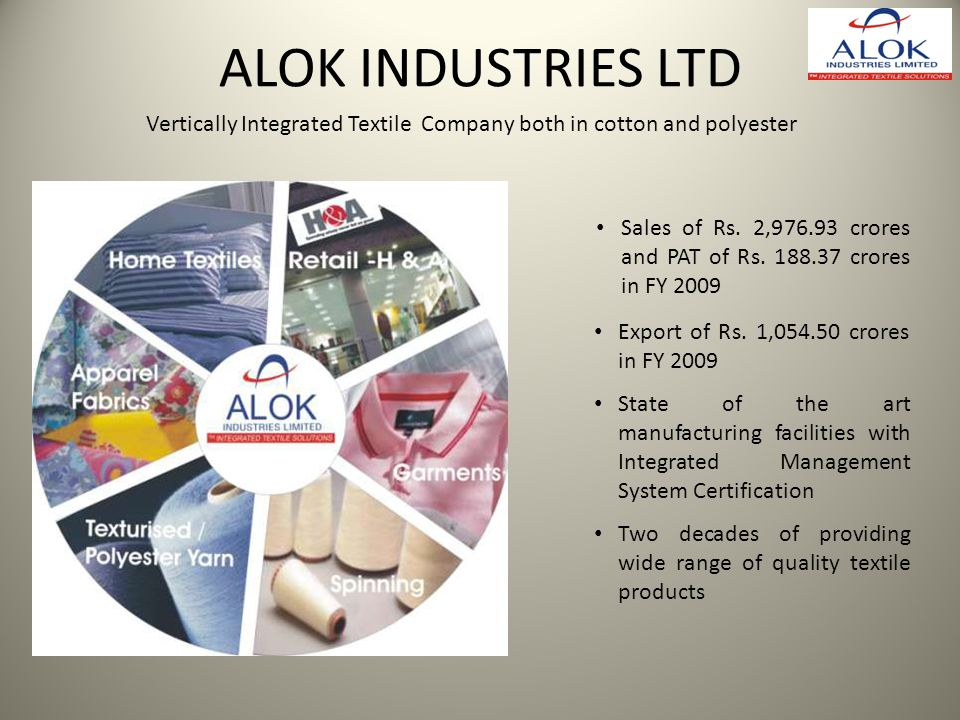 ALOK INDUSTRIES LTD Vertically Integrated Textile Company both in cotton and polyester Sales of Rs. 2,976.93 crores and PAT of Rs. 188.37 crores in FY
