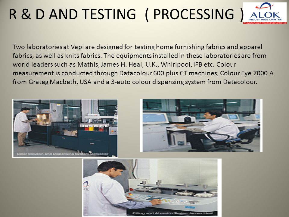 Two laboratories at Vapi are designed for testing home furnishing fabrics and apparel fabrics, as well as knits fabrics. The equipments installed in t