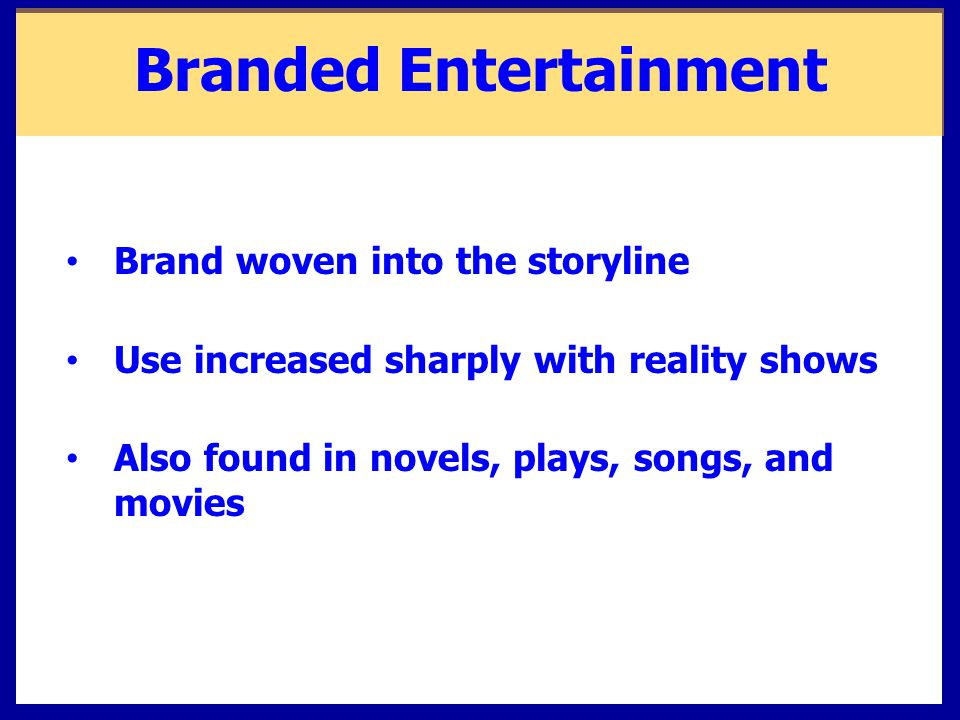 Branded Entertainment Brand woven into the storyline Use increased sharply with reality shows Also found in novels, plays, songs, and movies