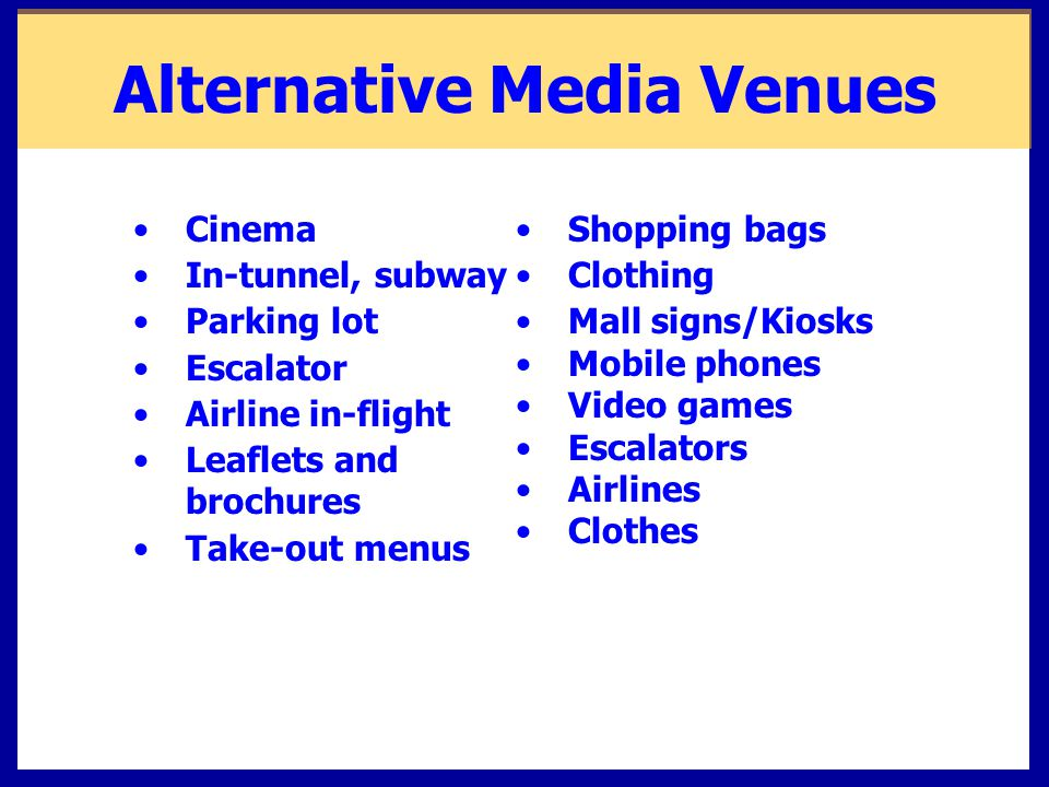 Alternative Media Venues Cinema In-tunnel, subway Parking lot Escalator Airline in-flight Leaflets and brochures Take-out menus Shopping bags Clothing