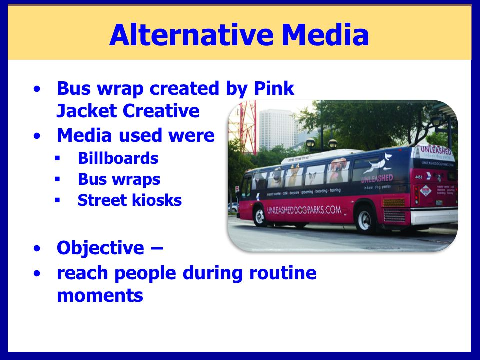 Alternative Media Bus wrap created by Pink Jacket Creative Media used were  Billboards  Bus wraps  Street kiosks Objective – reach people during ro