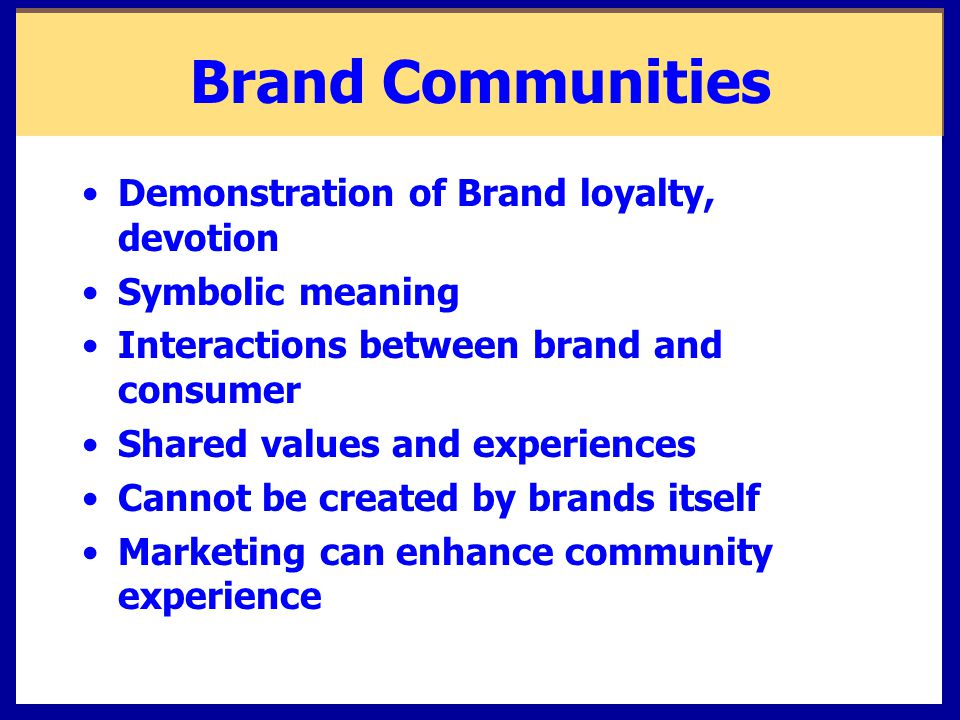 Brand Communities Demonstration of Brand loyalty, devotion Symbolic meaning Interactions between brand and consumer Shared values and experiences Cann