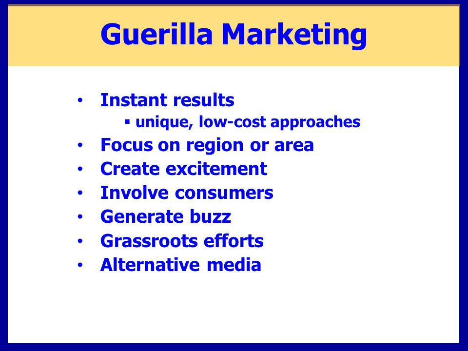 Guerilla Marketing Instant results  unique, low-cost approaches Focus on region or area Create excitement Involve consumers Generate buzz Grassroots