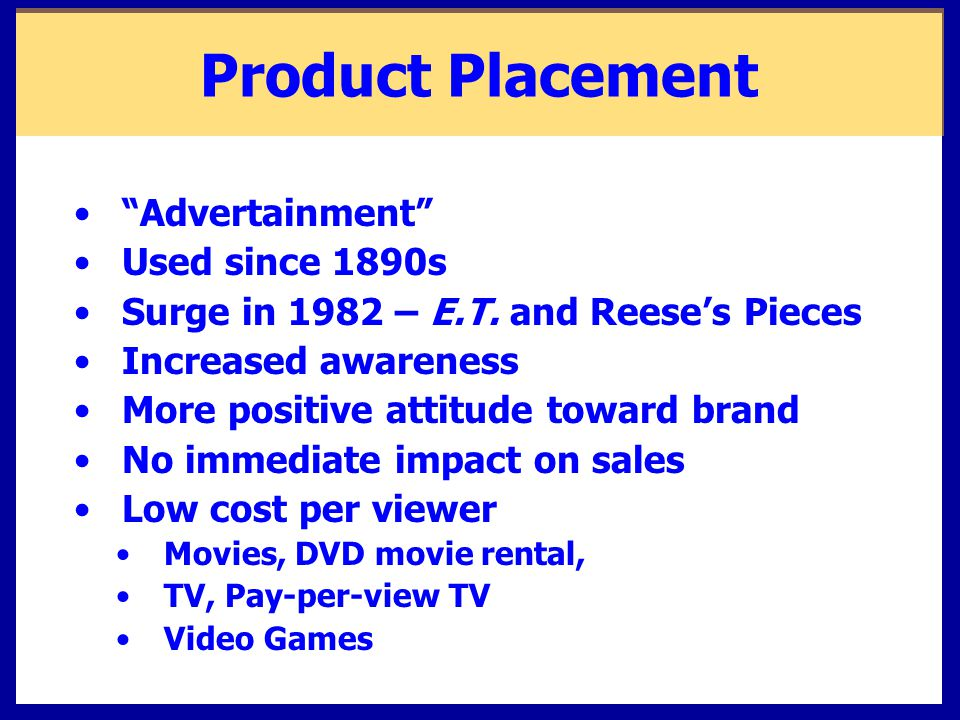 """Product Placement """"Advertainment"""" Used since 1890s Surge in 1982 – E.T. and Reese's Pieces Increased awareness More positive attitude toward brand No"""