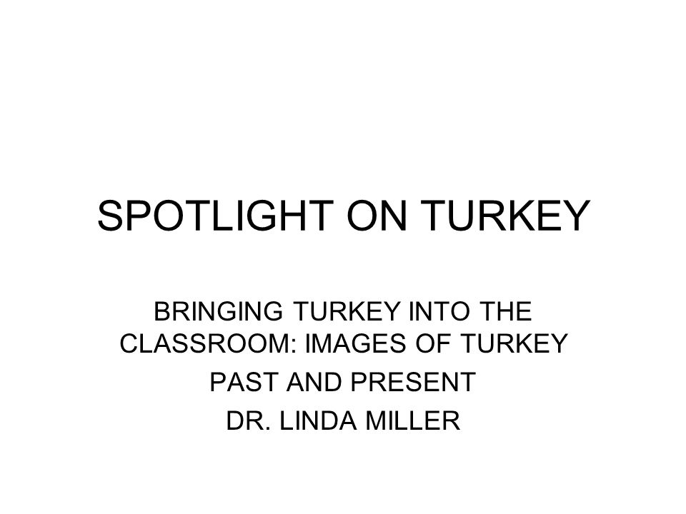 BRINGING TURKEY INTO THE CLASSROOM: IMAGES OF TURKEY PAST AND PRESENT DR.