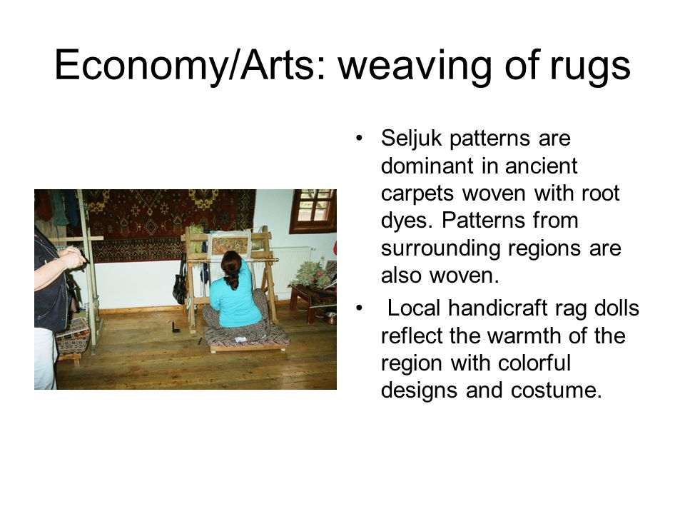 Economy/Arts: weaving of rugs Seljuk patterns are dominant in ancient carpets woven with root dyes.