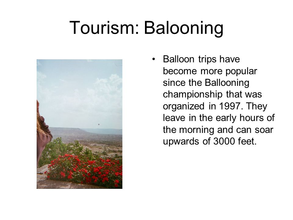 Tourism: Balooning Balloon trips have become more popular since the Ballooning championship that was organized in 1997. They leave in the early hours