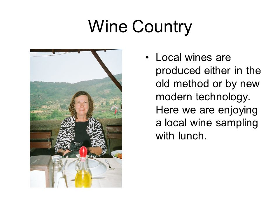 Wine Country Local wines are produced either in the old method or by new modern technology.